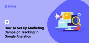 How to Set Up Marketing Campaign Tracking in Google Analytics (In 2 Easy Steps)