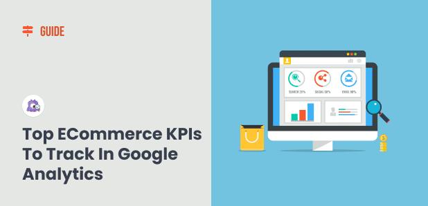9 Top eCommerce KPIs to Track in Google Analytics